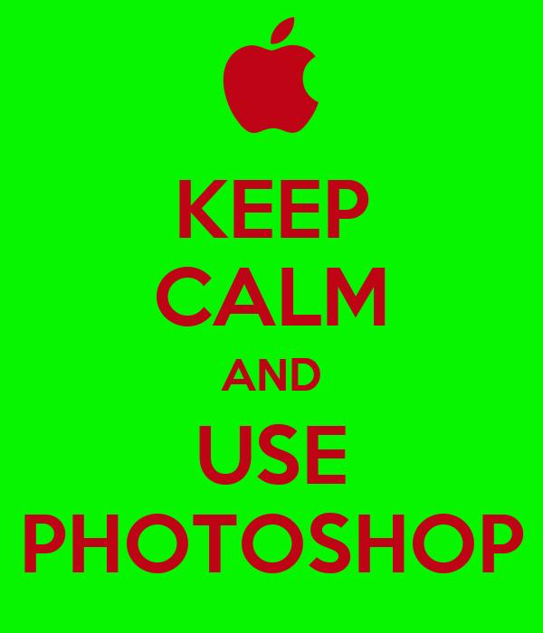 KEEP CALM AND USE PHOTOSHOP