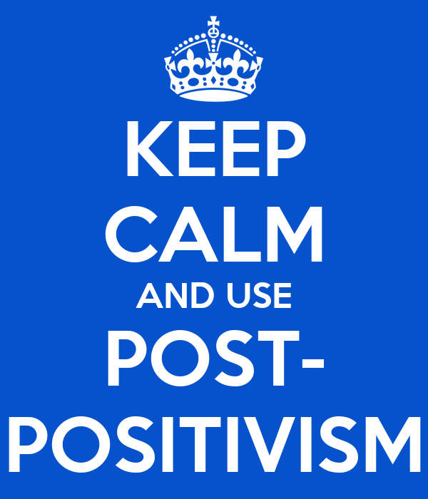 KEEP CALM AND USE POST- POSITIVISM