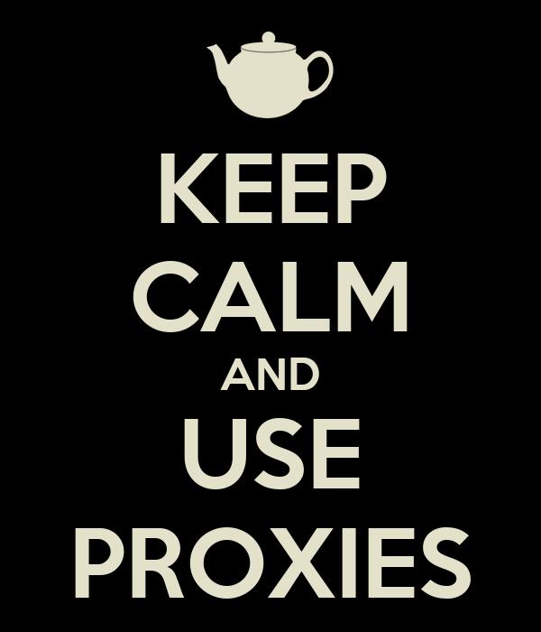 KEEP CALM AND USE PROXIES