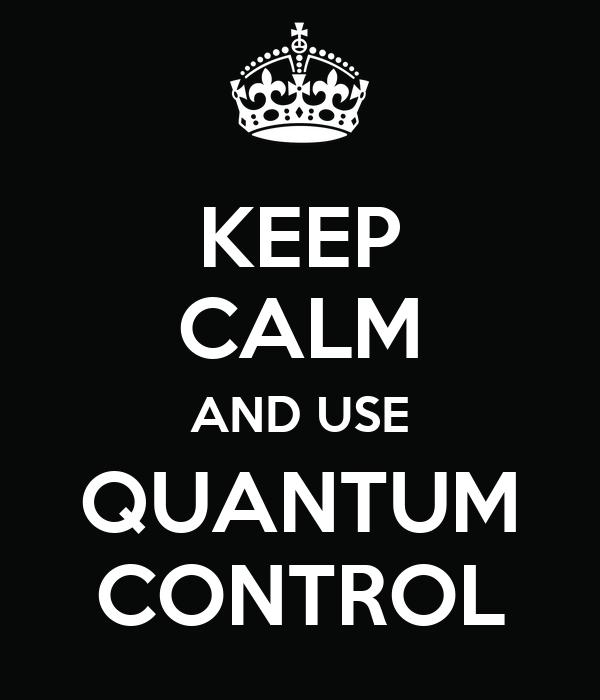 KEEP CALM AND USE QUANTUM CONTROL