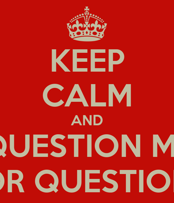 KEEP CALM AND USE QUESTION MARKS FOR QUESTIONS
