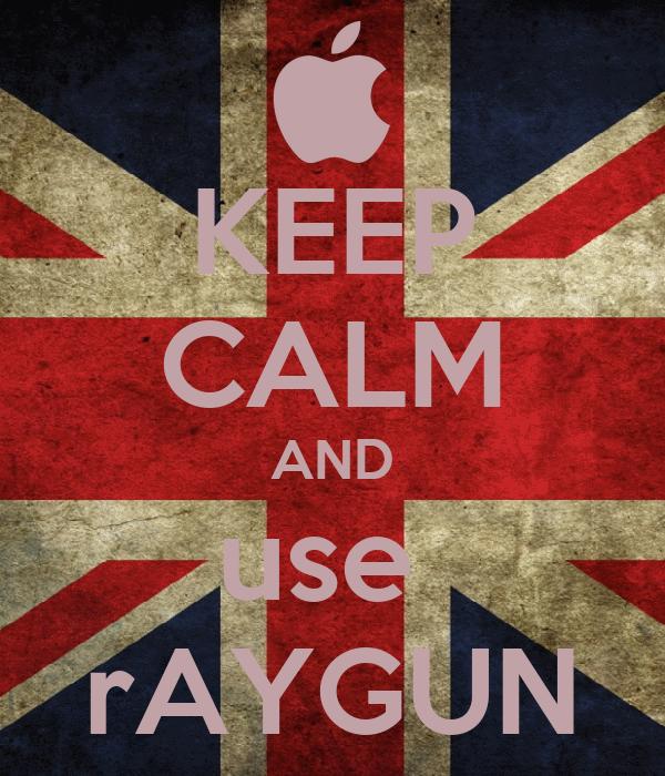 KEEP CALM AND use  rAYGUN