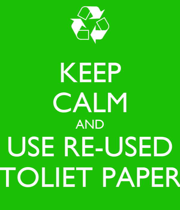 KEEP CALM AND USE RE-USED TOLIET PAPER