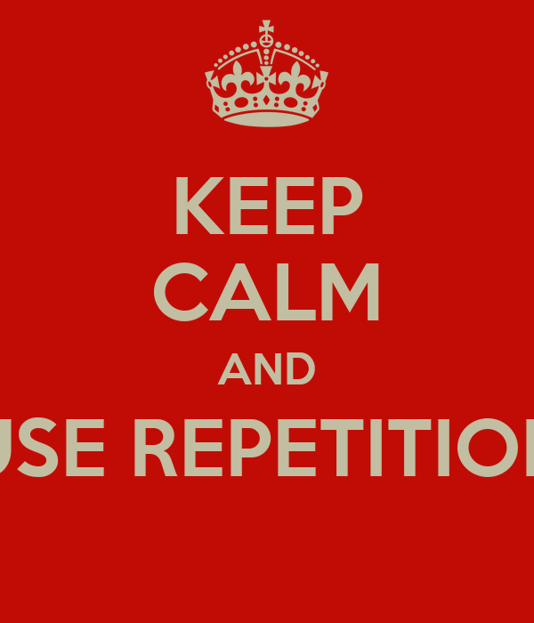 KEEP CALM AND USE REPETITION