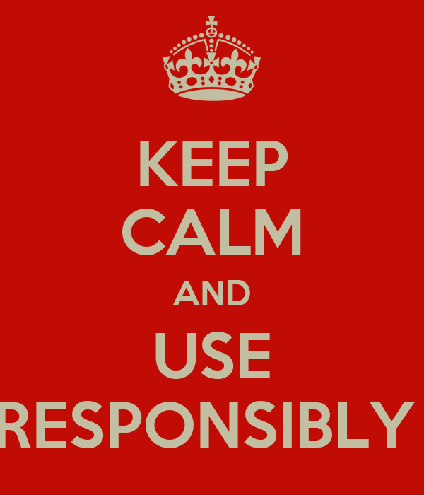 KEEP CALM AND USE RESPONSIBLY