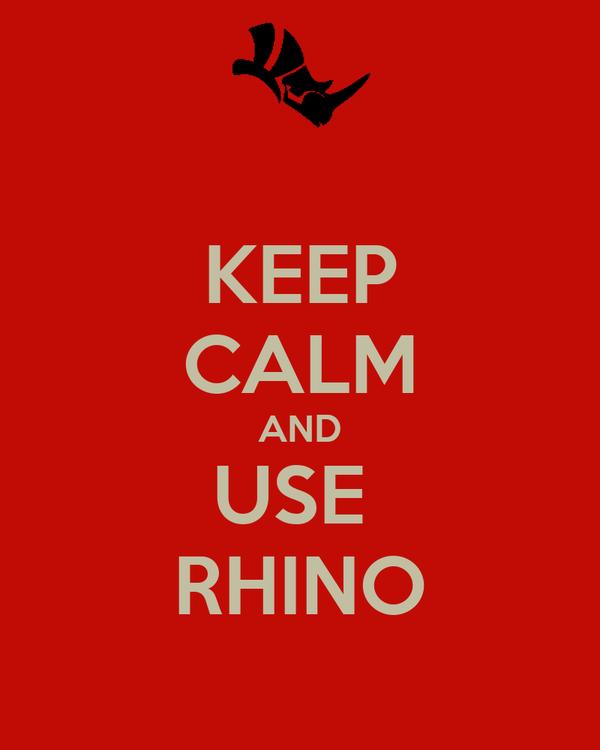 KEEP CALM AND USE  RHINO
