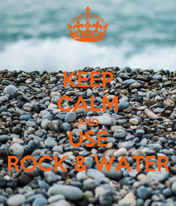 KEEP CALM AND USE ROCK & WATER