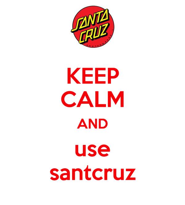 KEEP CALM AND use santcruz