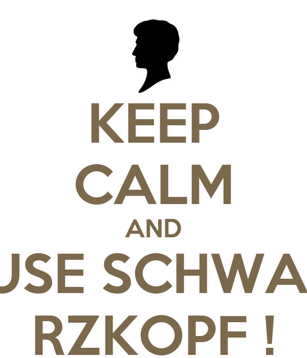 KEEP CALM AND USE SCHWA- RZKOPF !