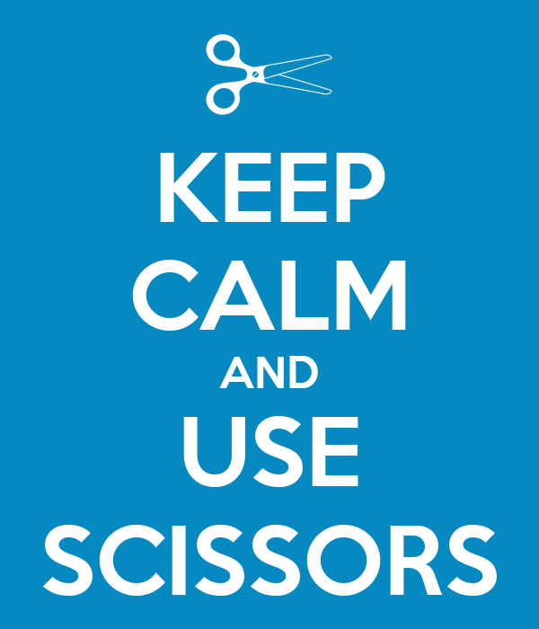 KEEP CALM AND USE SCISSORS
