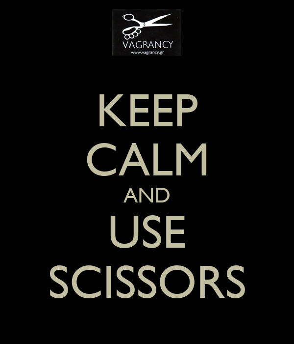 KEEP CALM AND USE SCISSORS