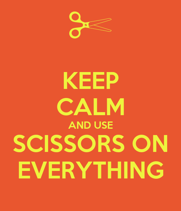 KEEP CALM AND USE SCISSORS ON EVERYTHING
