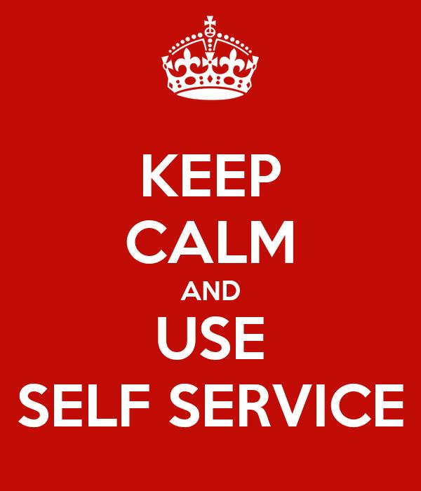 KEEP CALM AND USE SELF SERVICE