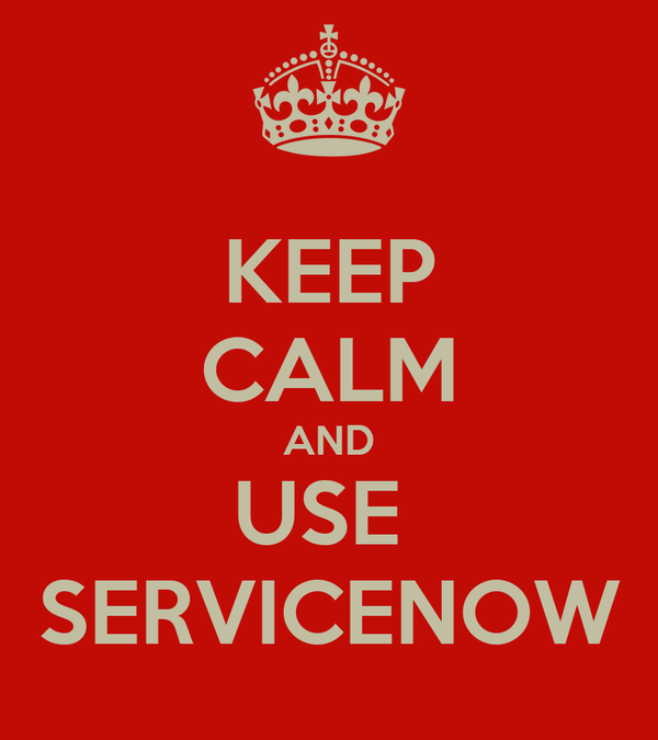 KEEP CALM AND USE  SERVICENOW