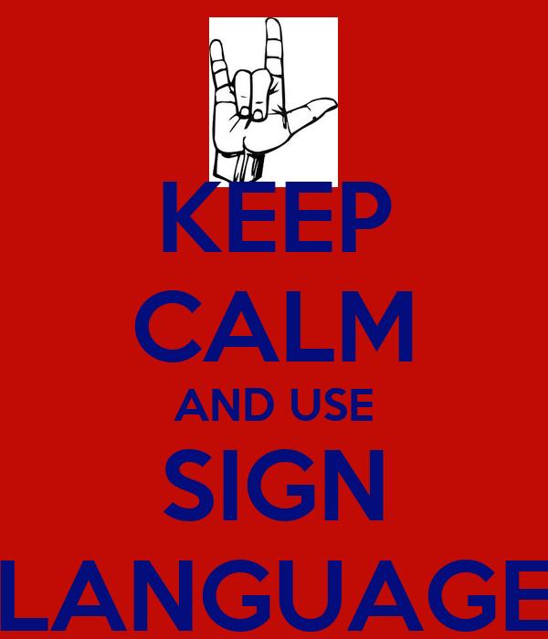 KEEP CALM AND USE SIGN LANGUAGE