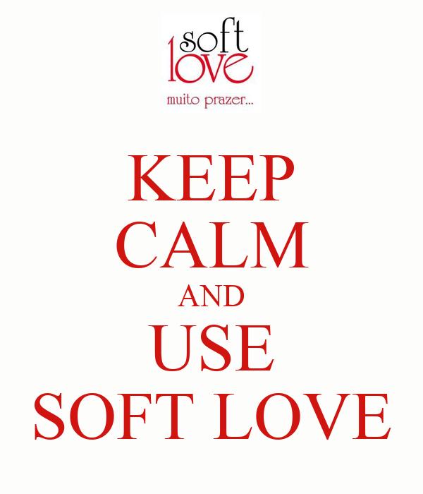 KEEP CALM AND USE SOFT LOVE