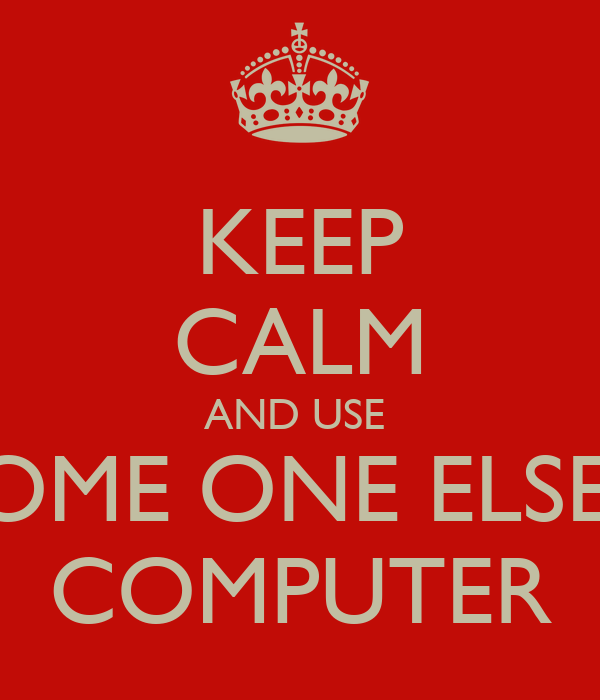 KEEP CALM AND USE  SOME ONE ELSE'S COMPUTER