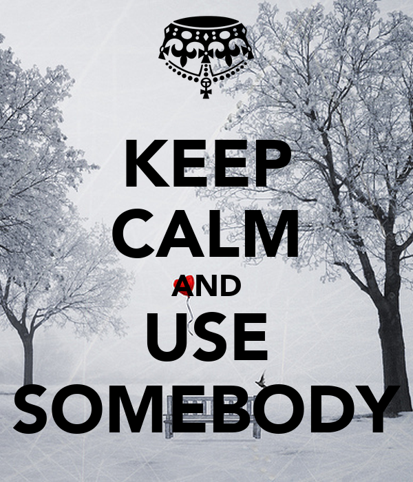 KEEP CALM AND USE SOMEBODY