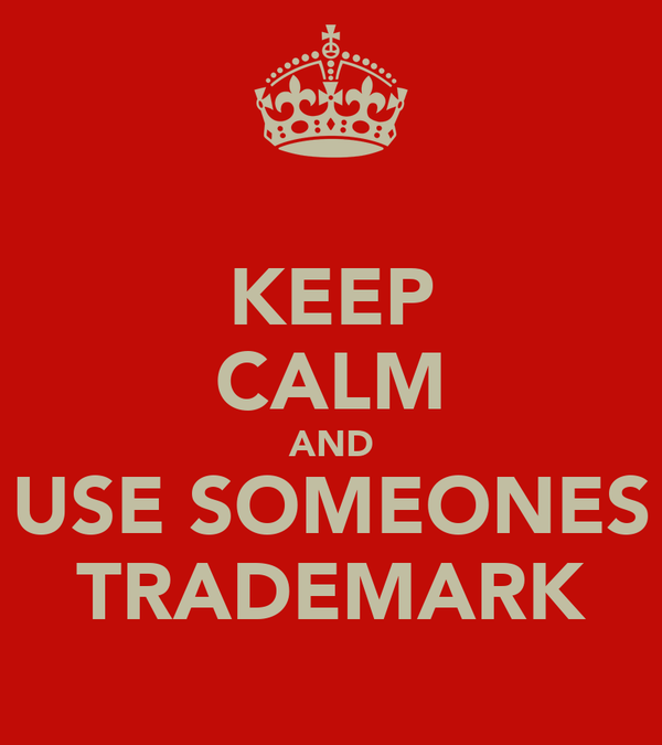 KEEP CALM AND USE SOMEONES TRADEMARK