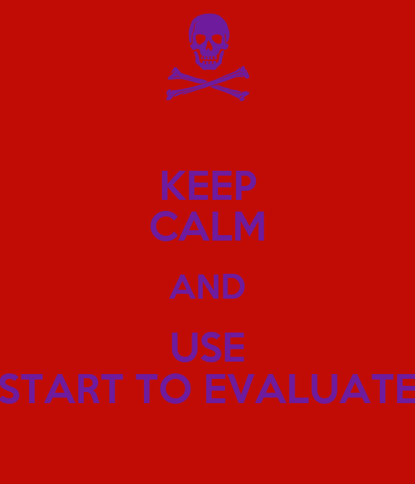 KEEP CALM AND USE START TO EVALUATE