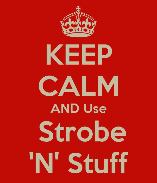 KEEP CALM AND Use  Strobe 'N' Stuff