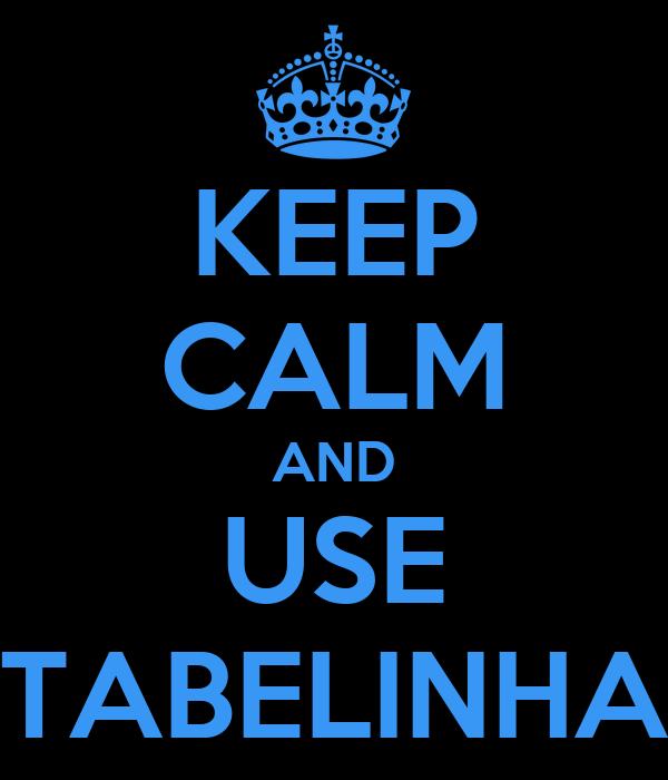 KEEP CALM AND USE TABELINHA
