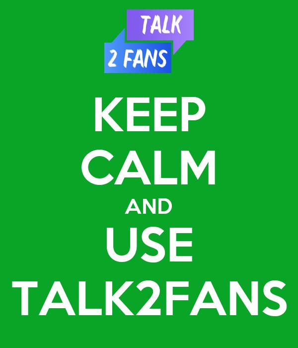 KEEP CALM AND USE TALK2FANS
