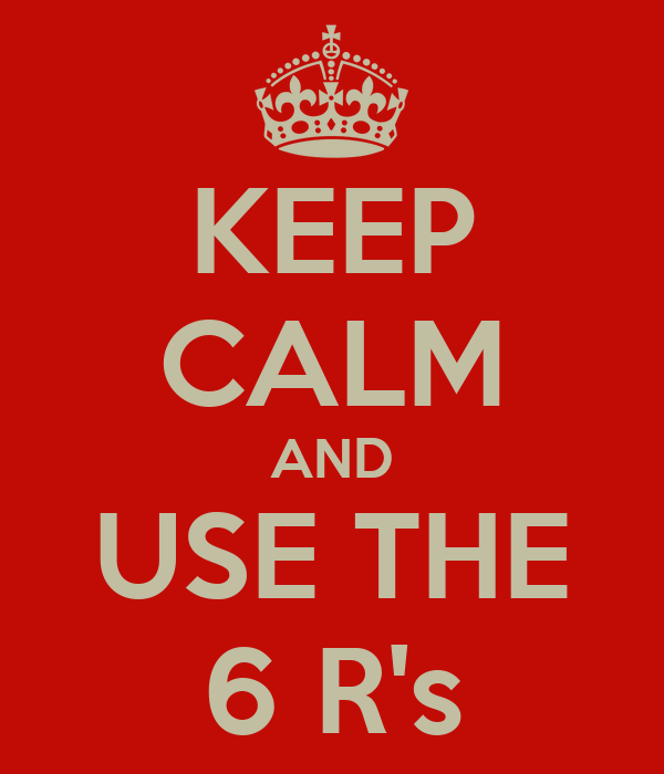 KEEP CALM AND USE THE 6 R's
