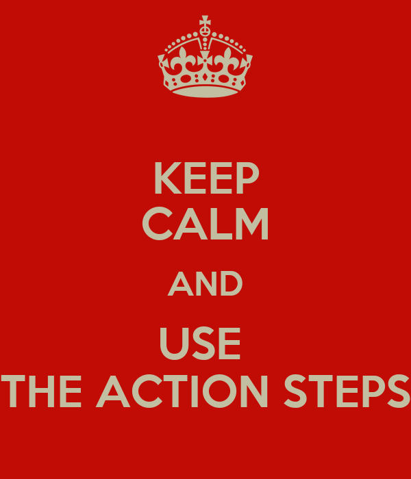 KEEP CALM AND USE  THE ACTION STEPS