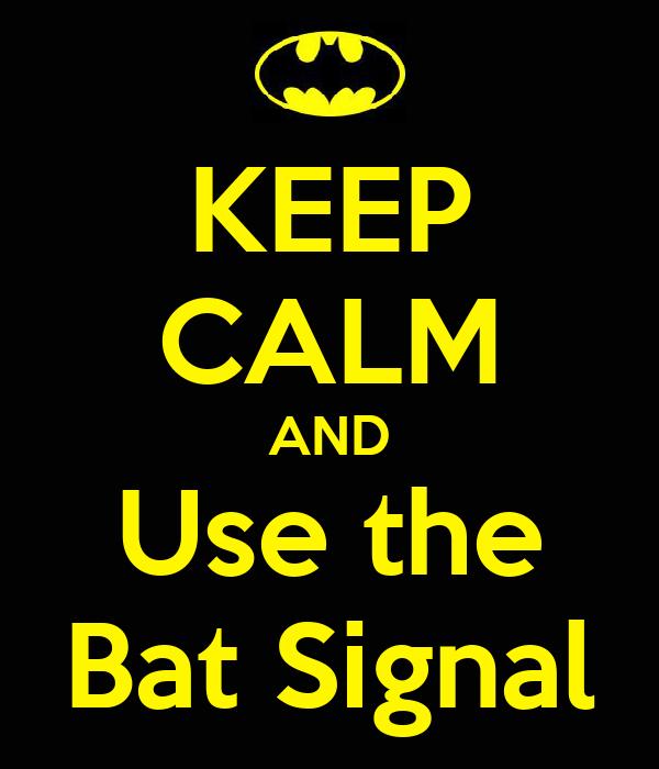 KEEP CALM AND Use the Bat Signal