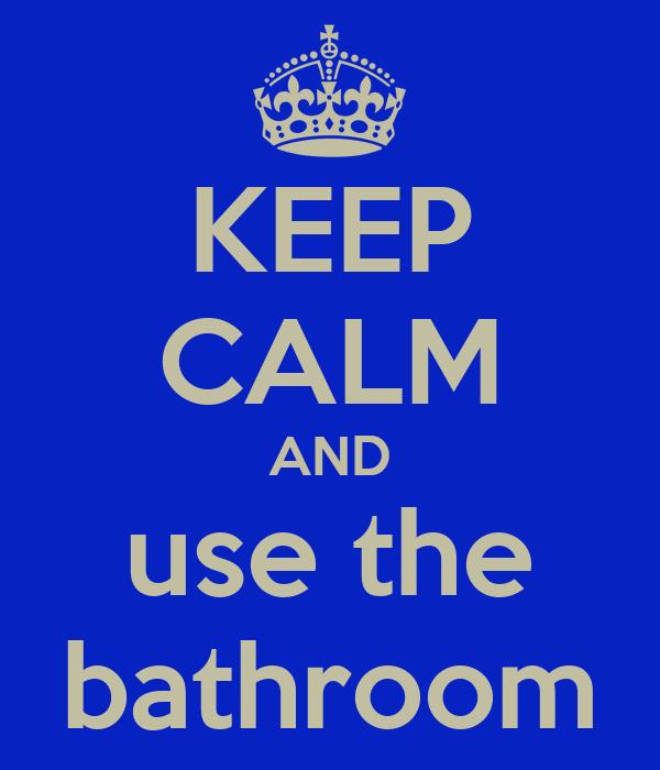 KEEP CALM AND use the bathroom