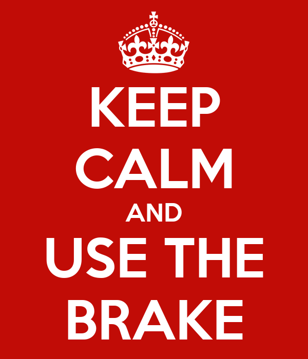 KEEP CALM AND USE THE BRAKE
