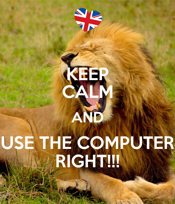KEEP CALM AND USE THE COMPUTER RIGHT!!!