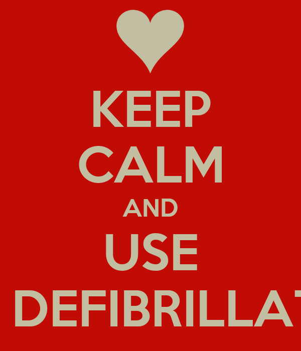 KEEP CALM AND USE THE DEFIBRILLATOR
