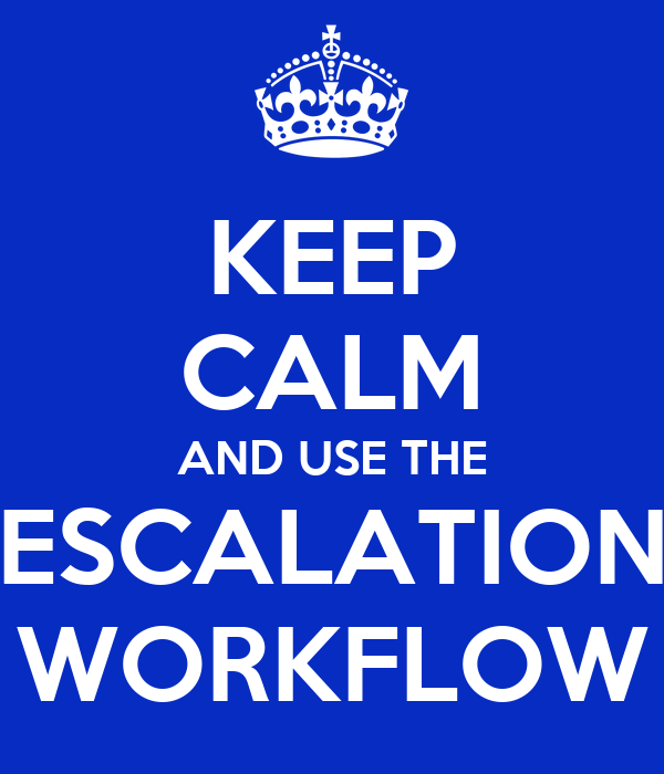 KEEP CALM AND USE THE ESCALATION WORKFLOW