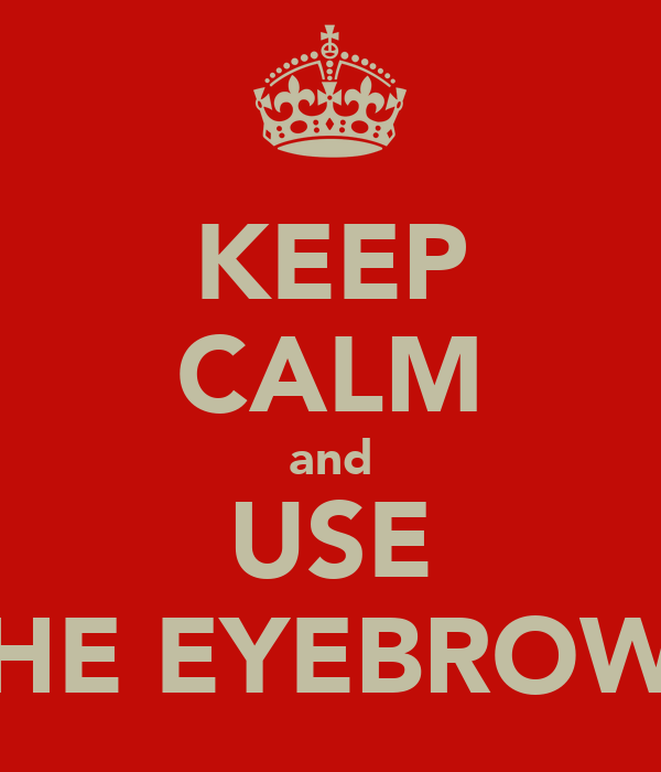 KEEP CALM and USE THE EYEBROWS