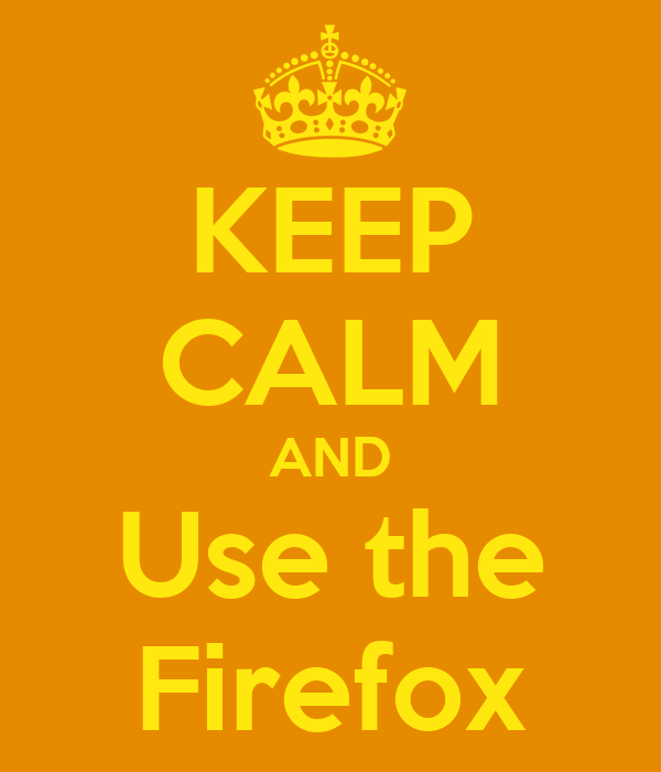 KEEP CALM AND Use the Firefox