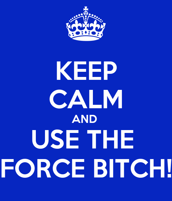 KEEP CALM AND  USE THE  FORCE BITCH!