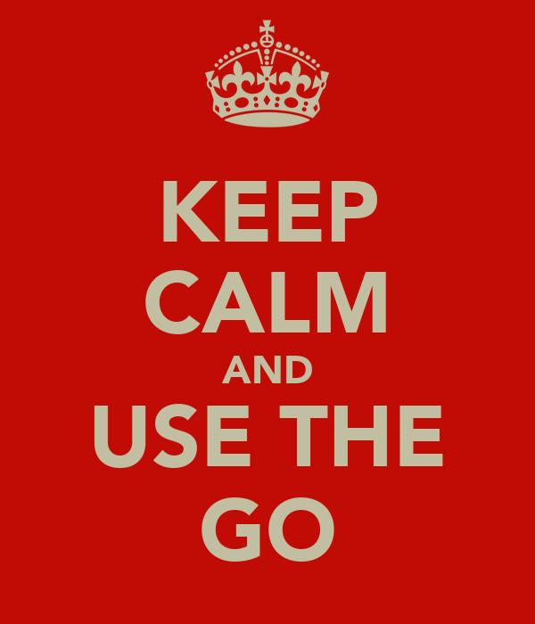 KEEP CALM AND USE THE GO