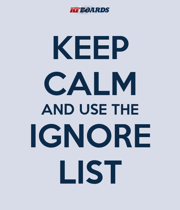 KEEP CALM AND USE THE IGNORE LIST