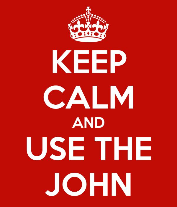 KEEP CALM AND USE THE JOHN