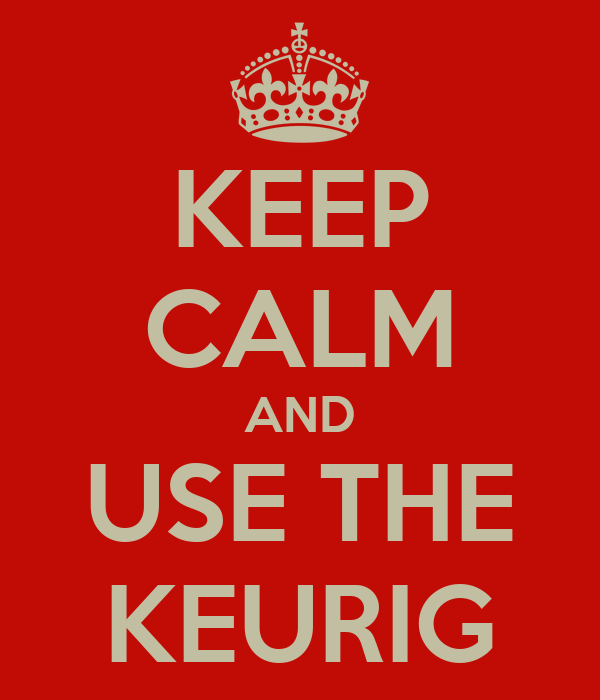 KEEP CALM AND USE THE KEURIG
