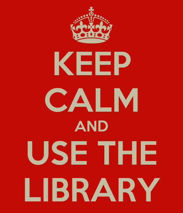 KEEP CALM AND USE THE LIBRARY