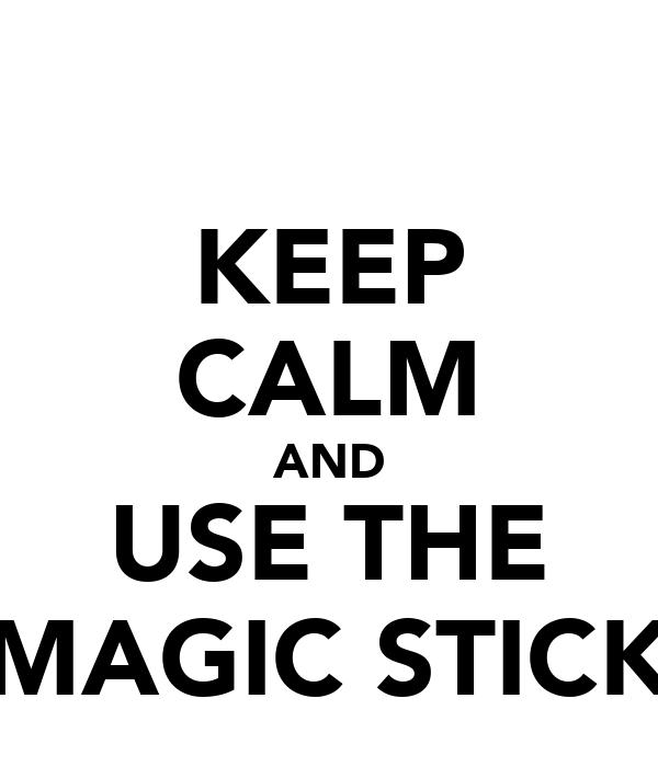 KEEP CALM AND USE THE MAGIC STICK