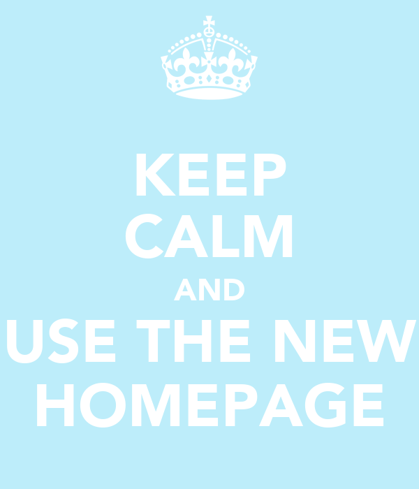 KEEP CALM AND USE THE NEW HOMEPAGE