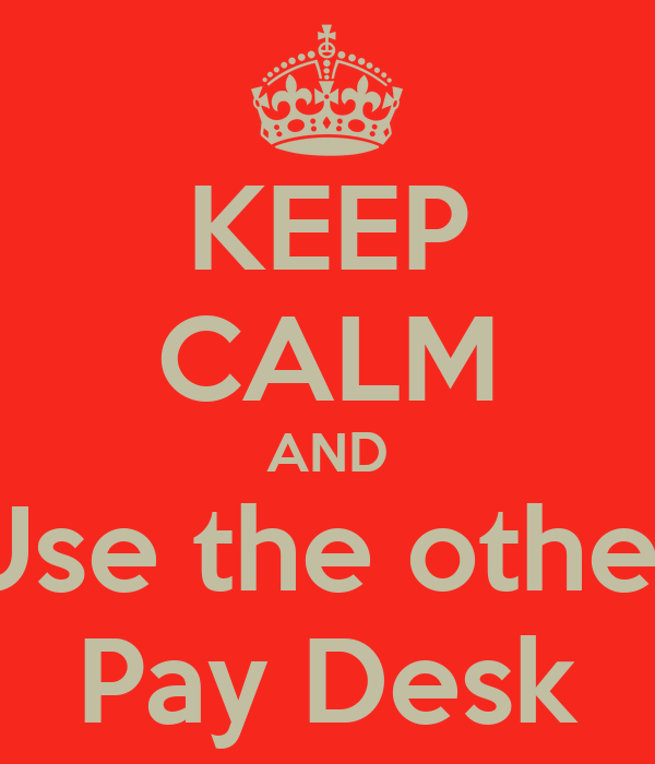KEEP CALM AND Use the other Pay Desk