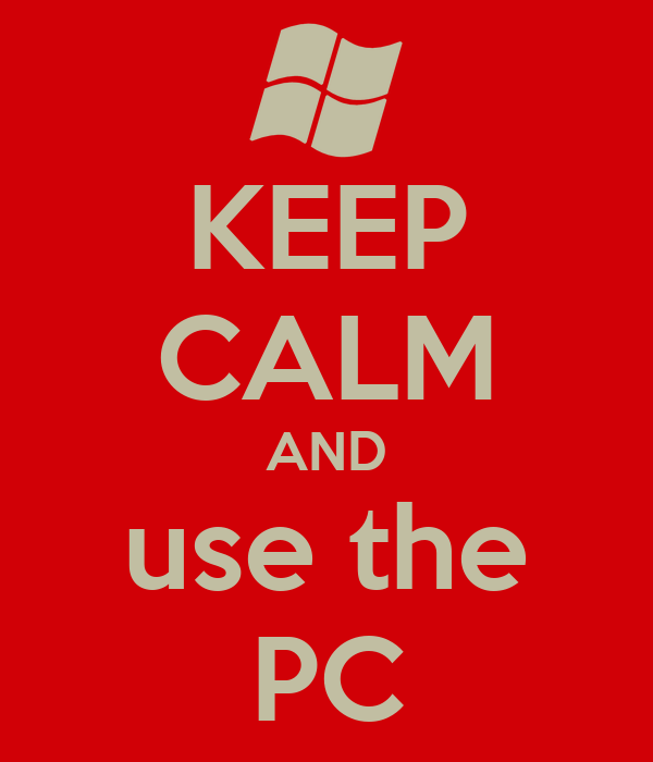 KEEP CALM AND use the PC