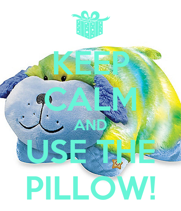 KEEP CALM AND USE THE PILLOW!