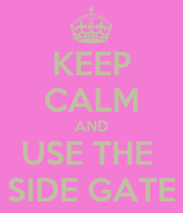 KEEP CALM AND USE THE  SIDE GATE