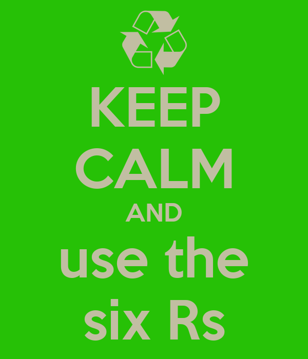 KEEP CALM AND use the six Rs